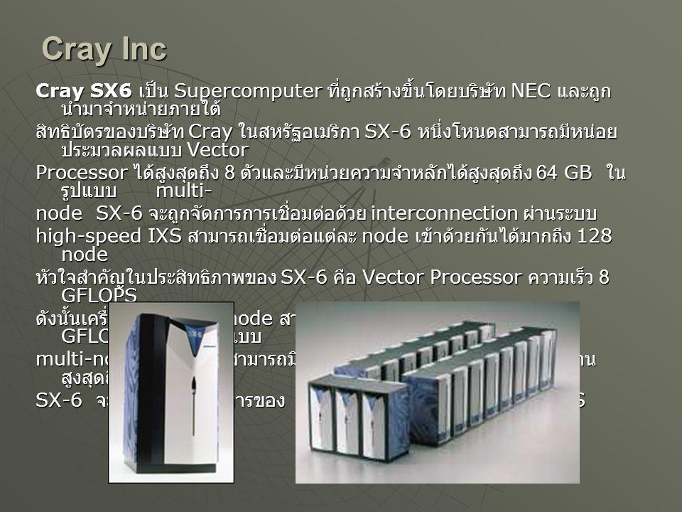Cray Inc Cray SX6 เป็น Supercomputer ที่ถูกสร้างขึ้นโดยบริษัท NEC และถูก นำมาจำหน่ายภายใต้ สิทธิบัตรของบริษัท Cray ในสหรัฐอเมริกา SX-6 หนึ่งโหนดสามารถมีหน่อย ประมวลผลแบบ Vector Processor ได้สูงสุดถึง 8 ตัวและมีหน่วยความจำหลักได้สูงสุดถึง 64 GB ใน รูปแบบ multi- node SX-6 จะถูกจัดการการเชื่อมต่อด้วย interconnection ผ่านระบบ high-speed IXS สามารถเชื่อมต่อแต่ละ node เข้าด้วยกันได้มากถึง 128 node หัวใจสำคัญในประสิทธิภาพของ SX-6 คือ Vector Processor ความเร็ว 8 GFLOPS ดังนั้นเครื่อง SX-6 หนึ่ง node สามารถมีประสิทธิภาพได้สูงสุดถึง 64 GFLOPS หากเป็นในแบบ multi-node หนึ่งระบบสามารถมีความเร็วและประสิทธิภาพในการทำงาน สูงสุดถึง 8 TFLPOS SX-6 จะใช้ระบบปฏิบัติการของ NEC's SUPER-UX Unix-like OS