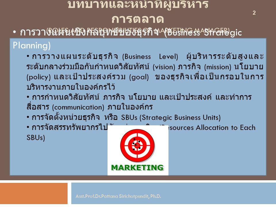บทบาทและหน้าที่ผู้บริหาร การตลาด (ROLES AND RESPONSIBILITIES OF MARKETING MANAGER) การวางแผนเชิงกลยุทธ์ของธุรกิจ (Business Strategic Planning) การวางแผนระดับธุรกิจ (Business Level) ผู้บริหารระดับสูงและ ระดับกลางร่วมมือกันกำหนดวิสัยทัศน์ (vision) ภารกิจ (mission) นโยบาย (policy) และเป้าประสงค์รวม (goal) ของธุรกิจเพื่อเป็นกรอบในการ บริหารงานภายในองค์กรไว้ การกำหนดวิสัยทัศน์ ภารกิจ นโยบาย และเป้าประสงค์ และทำการ สื่อสาร (communication) ภายในองค์กร การจัดตั้งหน่วยธุรกิจ หรือ SBUs (Strategic Business Units) การจัดสรรทรัพยากรไปยังหน่วยธุรกิจ (Resources Allocation to Each SBUs) 2 Asst.Prof.Dr.Pattana Sirichotpundit, Ph.D.