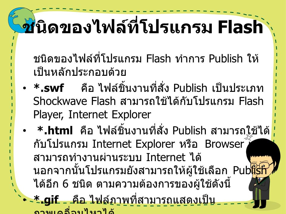 ชนิดของไฟล์ที่โปรแกรม Flash *.png คือ ไฟล์รูปภาพที่นิยมใช้สร้างเว็บไซต์ เนื่องจากมีขนาดเล็ก *.exe คือ ไฟล์โปรเจคเตอร์ เป็นไฟล์ที่สามารถ แสดงได้ด้วยตัวเอง โดยไม่ต้องอาศัยโปรแกรม Flash หรือ Flash Player *.hqx คือ ไฟล์ที่แสดงผลในเครื่อง Mac *.mov คือ ไฟล์วีดิโอที่แสดงผลด้วยโปนแกรม Quick Time