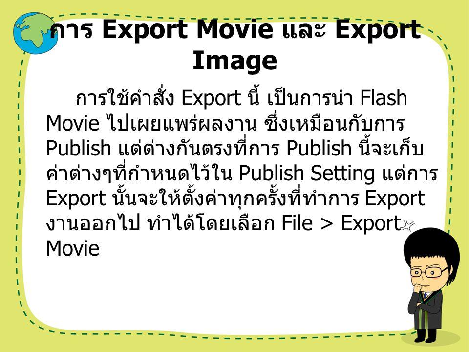 รายละเอียดคำสั่ง Export Export Movie คือ การ Export โดยเน้นที่ Movie เป็นหลัก เช่น Quick Time, Windows AVI, GIF Animation และ SWF เป็นต้น Export Image คือ การ Export รูปภาพ หรือ Graphic ที่เป็นภาพนิ่ง ซึ่งรวมไปถึงภาพ แบบ Vector, Bitmap และ JPEG เป็นต้น