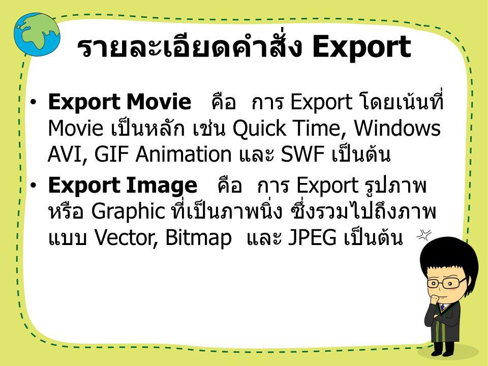 รายละเอียดคำสั่ง Export Export Movie คือ การ Export โดยเน้นที่ Movie เป็นหลัก เช่น Quick Time, Windows AVI, GIF Animation และ SWF เป็นต้น Export Image