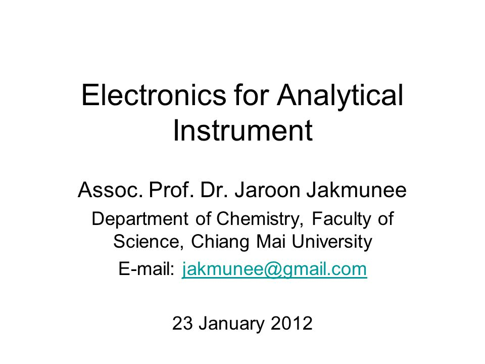 Electronics for Analytical Instrument Assoc. Prof. Dr. Jaroon Jakmunee Department of Chemistry, Faculty of Science, Chiang Mai University E-mail: jakm