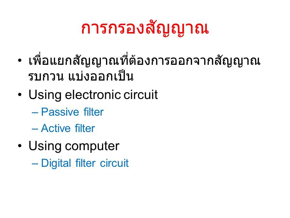 การกรองสัญญาณ เพื่อแยกสัญญาณที่ต้องการออกจากสัญญาณ รบกวน แบ่งออกเป็น Using electronic circuit –Passive filter –Active filter Using computer –Digital filter circuit