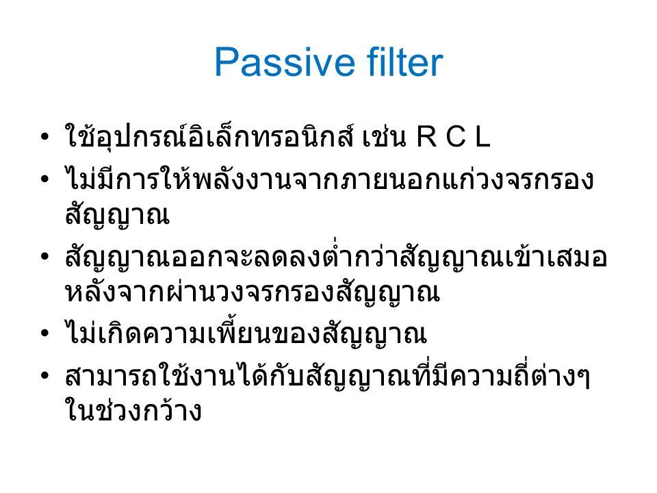Passive filter ใช้อุปกรณ์อิเล็กทรอนิกส์ เช่น R C L ไม่มีการให้พลังงานจากภายนอกแก่วงจรกรอง สัญญาณ สัญญาณออกจะลดลงต่ำกว่าสัญญาณเข้าเสมอ หลังจากผ่านวงจรก