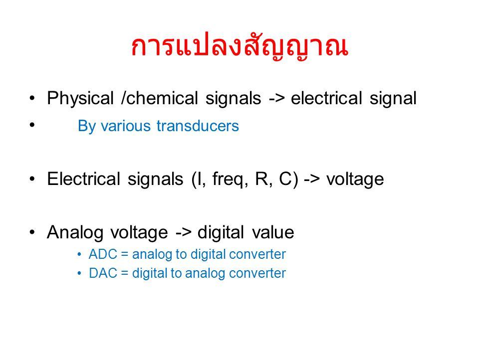 การแปลงสัญญาณ Physical /chemical signals -> electrical signal By various transducers Electrical signals (I, freq, R, C) -> voltage Analog voltage -> digital value ADC = analog to digital converter DAC = digital to analog converter