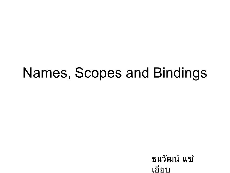 Names, Scopes and Bindings ธนวัฒน์ แซ่ เอียบ