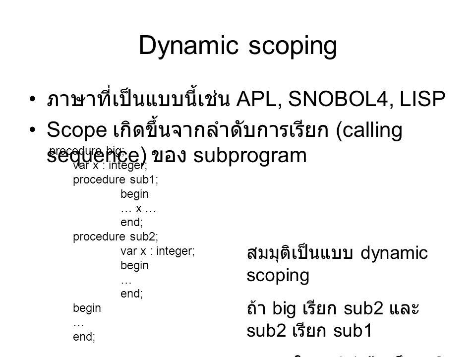Dynamic scoping ภาษาที่เป็นแบบนี้เช่น APL, SNOBOL4, LISP Scope เกิดขึ้นจากลำดับการเรียก (calling sequence) ของ subprogram procedure big; var x : integer; procedure sub1; begin … x … end; procedure sub2; var x : integer; begin … end; begin … end; สมมุติเป็นแบบ dynamic scoping ถ้า big เรียก sub2 และ sub2 เรียก sub1 ใน sub1 อ้างถึง x