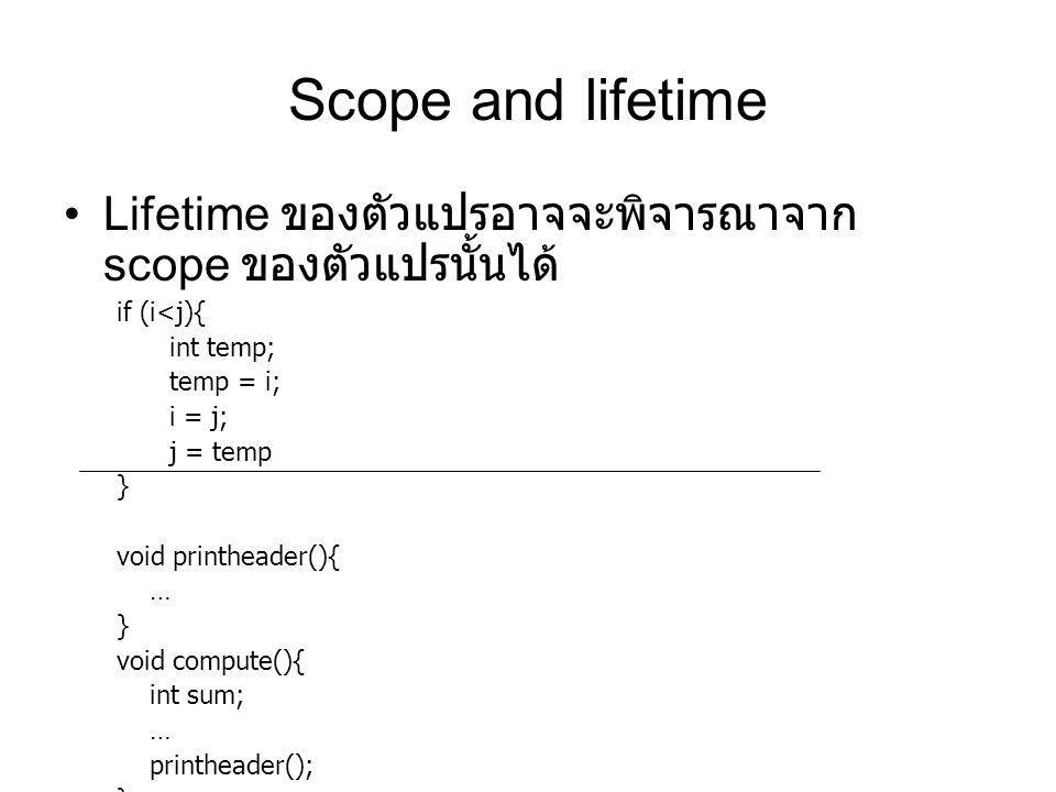 Scope and lifetime Lifetime ของตัวแปรอาจจะพิจารณาจาก scope ของตัวแปรนั้นได้ if (i<j){ int temp; temp = i; i = j; j = temp } void printheader(){ … } void compute(){ int sum; … printheader(); }