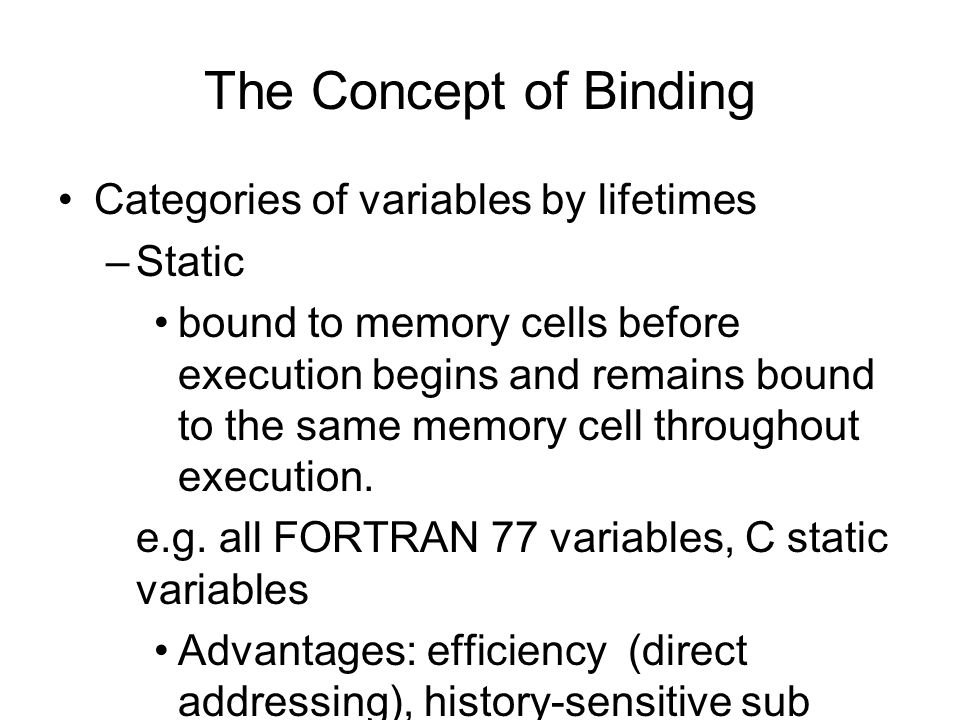 The Concept of Binding Categories of variables by lifetimes –Stack-dynamic--Storage bindings are created for variables when their declaration statements are elaborated.