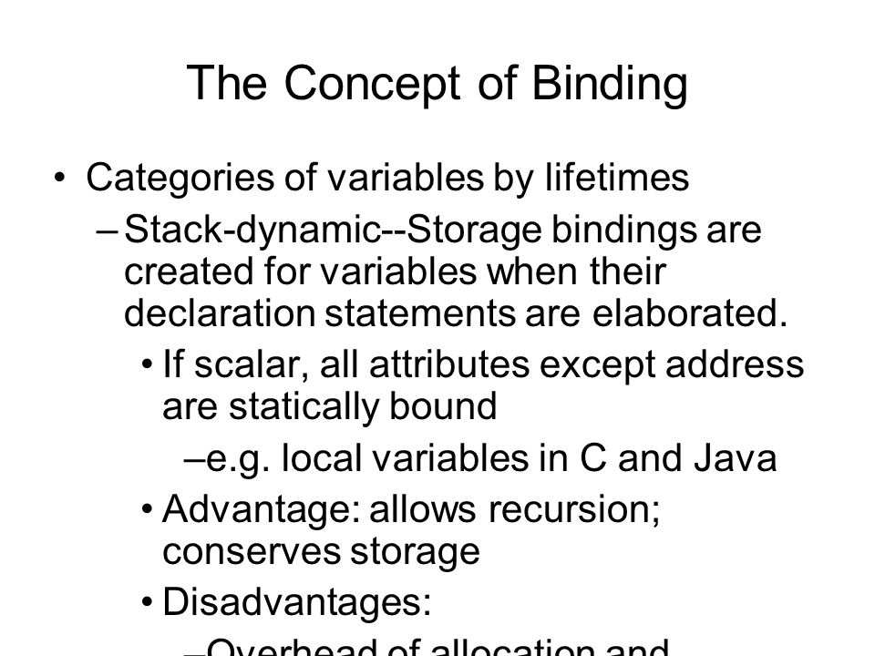 The Concept of Binding Categories of variables by lifetimes –Explicit heap-dynamic--Allocated and deallocated by explicit directives, specified by the programmer, which take effect during execution Referenced only through pointers or references e.g.