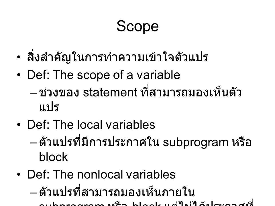 Scope สิ่งสำคัญในการทำความเข้าใจตัวแปร Def: The scope of a variable – ช่วงของ statement ที่สามารถมองเห็นตัว แปร Def: The local variables – ตัวแปรที่มีการประกาศใน subprogram หรือ block Def: The nonlocal variables – ตัวแปรที่สามารถมองเห็นภายใน subprogram หรือ block แต่ไม่ได้ประกาศที่ นั่น