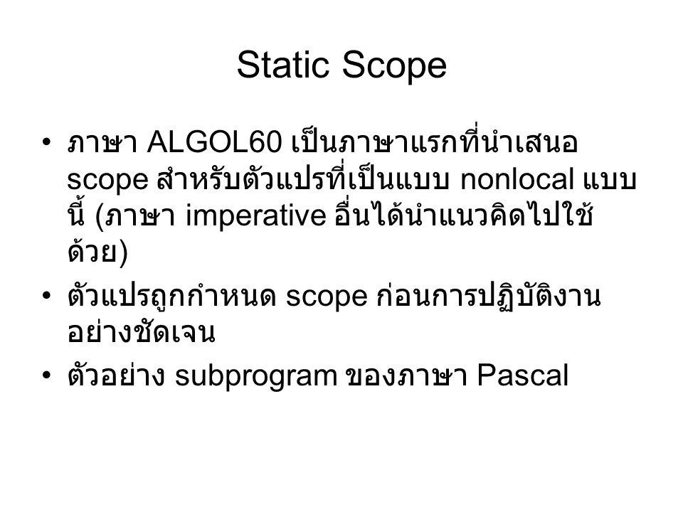Static Scope ภาษา ALGOL60 เป็นภาษาแรกที่นำเสนอ scope สำหรับตัวแปรที่เป็นแบบ nonlocal แบบ นี้ ( ภาษา imperative อื่นได้นำแนวคิดไปใช้ ด้วย ) ตัวแปรถูกกำหนด scope ก่อนการปฏิบัติงาน อย่างชัดเจน ตัวอย่าง subprogram ของภาษา Pascal