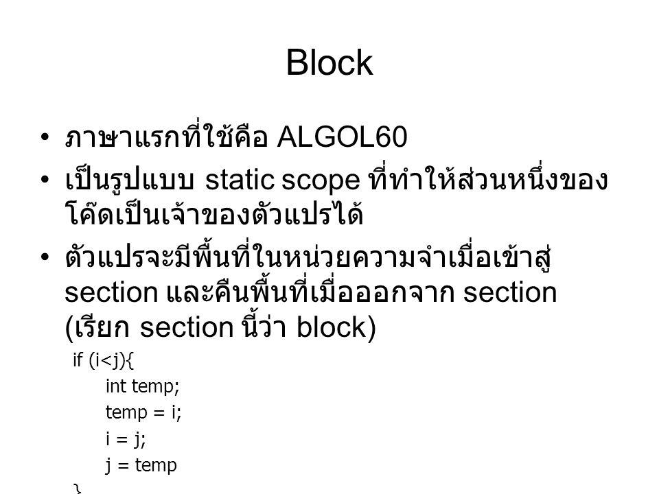 Block ภาษาแรกที่ใช้คือ ALGOL60 เป็นรูปแบบ static scope ที่ทำให้ส่วนหนึ่งของ โค๊ดเป็นเจ้าของตัวแปรได้ ตัวแปรจะมีพื้นที่ในหน่วยความจำเมื่อเข้าสู่ section และคืนพื้นที่เมื่อออกจาก section ( เรียก section นี้ว่า block) if (i<j){ int temp; temp = i; i = j; j = temp }