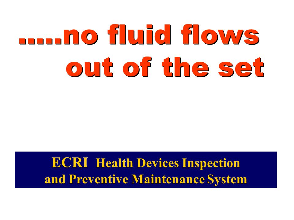 .....no fluid flows out of the set ECRI Health Devices Inspection and Preventive Maintenance System