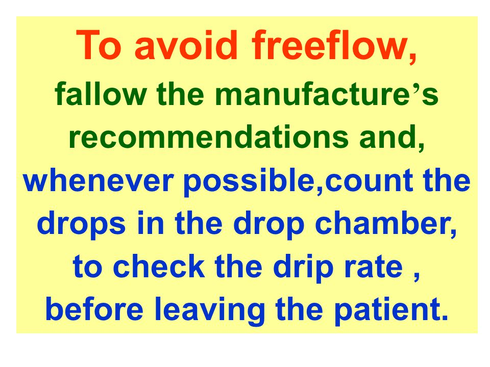 To avoid freeflow, fallow the manufacture ' s recommendations and, whenever possible,count the drops in the drop chamber, to check the drip rate, befo