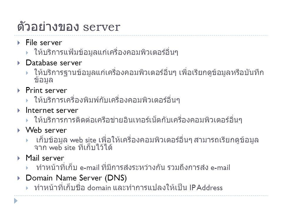 ตัวอย่างของ server  File server  ให้บริการแฟ้มข้อมูลแก่เครื่องคอมพิวเตอร์อื่นๆ  Database server  ให้บริการฐานข้อมูลแก่เครื่องคอมพิวเตอร์อื่นๆ เพื่
