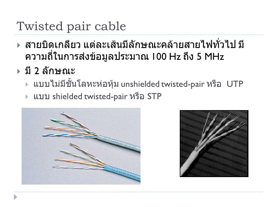 Twisted pair cable  สายบิดเกลียว แต่ละเส้นมีลักษณะคล้ายสายไฟทั่วไป มี ความถี่ในการส่งข้อมูลประมาณ 100 Hz ถึง 5 MHz  มี 2 ลักษณะ  แบบไม่มีชั้นโลหะห่