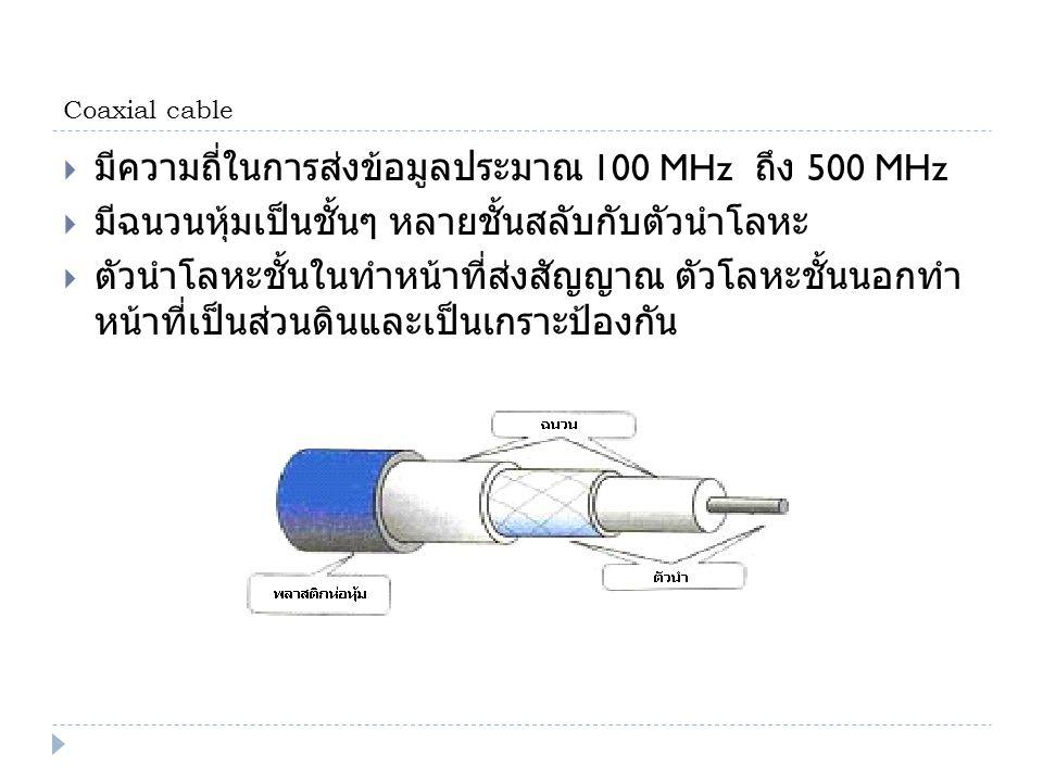 Coaxial cable  มีความถี่ในการส่งข้อมูลประมาณ 100 MHz ถึง 500 MHz  มีฉนวนหุ้มเป็นชั้นๆ หลายชั้นสลับกับตัวนำโลหะ  ตัวนำโลหะชั้นในทำหน้าที่ส่งสัญญาณ ต