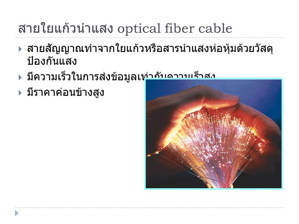 สายใยแก้วนำแสง optical fiber cable  สายสัญญาณทำจากใยแก้วหรือสารนำแสงห่อหุ้มด้วยวัสดุ ป้องกันแสง  มีความเร็วในการส่งข้อมูลเท่ากับความเร็วสูง  มีราคา