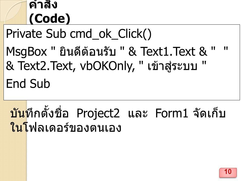 10 คำสั่ง (Code) Private Sub cmd_ok_Click() MsgBox ยินดีต้อนรับ & Text1.Text & & Text2.Text, vbOKOnly, เข้าสู่ระบบ End Sub บันทึกตั้งชื่อ Project2 และ Form1 จัดเก็บ ในโฟลเดอร์ของตนเอง