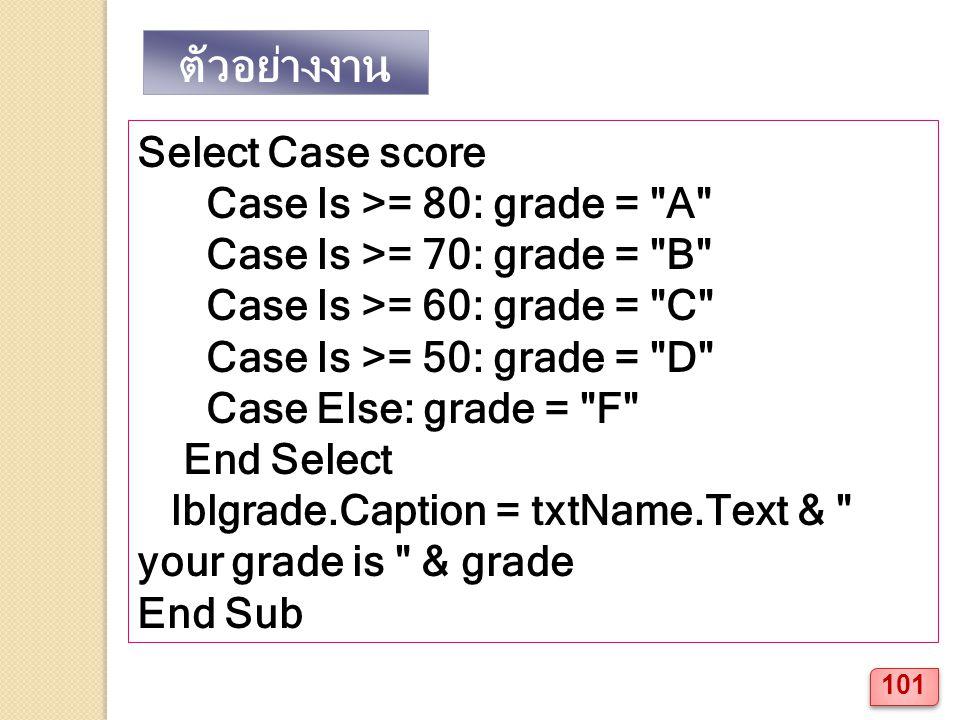ตัวอย่างงาน Select Case score Case Is >= 80: grade = A Case Is >= 70: grade = B Case Is >= 60: grade = C Case Is >= 50: grade = D Case Else: grade = F End Select lblgrade.Caption = txtName.Text & your grade is & grade End Sub 101