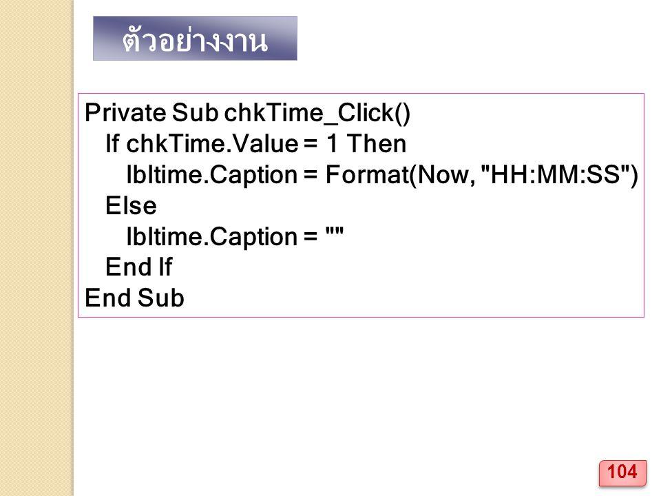 Private Sub chkTime_Click() If chkTime.Value = 1 Then lbltime.Caption = Format(Now, HH:MM:SS ) Else lbltime.Caption = End If End Sub ตัวอย่างงาน 104