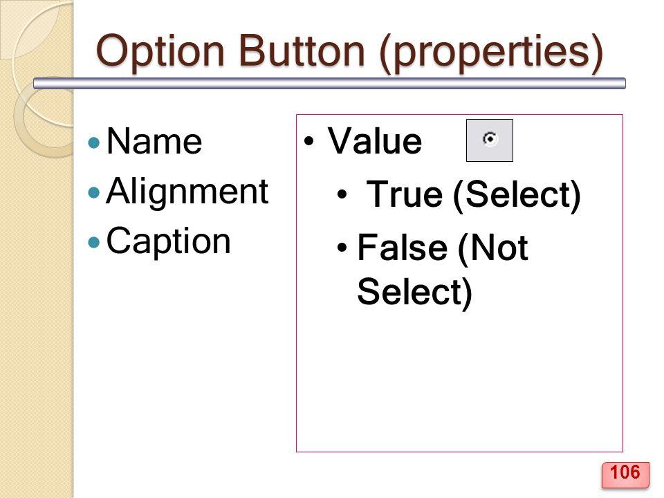Option Button (properties) Name Alignment Caption Value True (Select) False (Not Select) 106