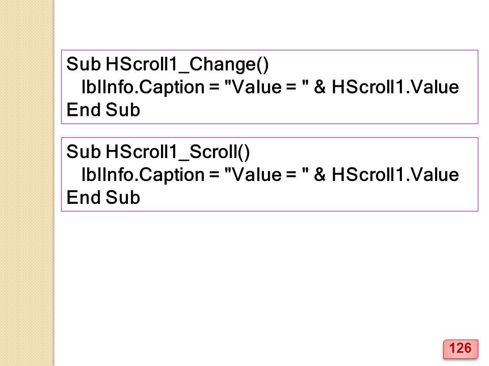 Sub HScroll1_Change() lblInfo.Caption = Value = & HScroll1.Value End Sub Sub HScroll1_Scroll() lblInfo.Caption = Value = & HScroll1.Value End Sub 126