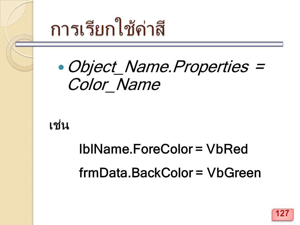 การเรียกใช้ค่าสี Object_Name.Properties = Color_Name เช่น lblName.ForeColor = VbRed frmData.BackColor = VbGreen 127
