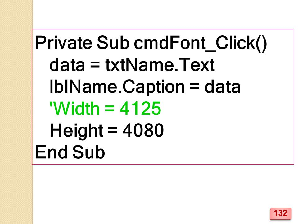 Private Sub cmdFont_Click() data = txtName.Text lblName.Caption = data 'Width = 4125 Height = 4080 End Sub 132