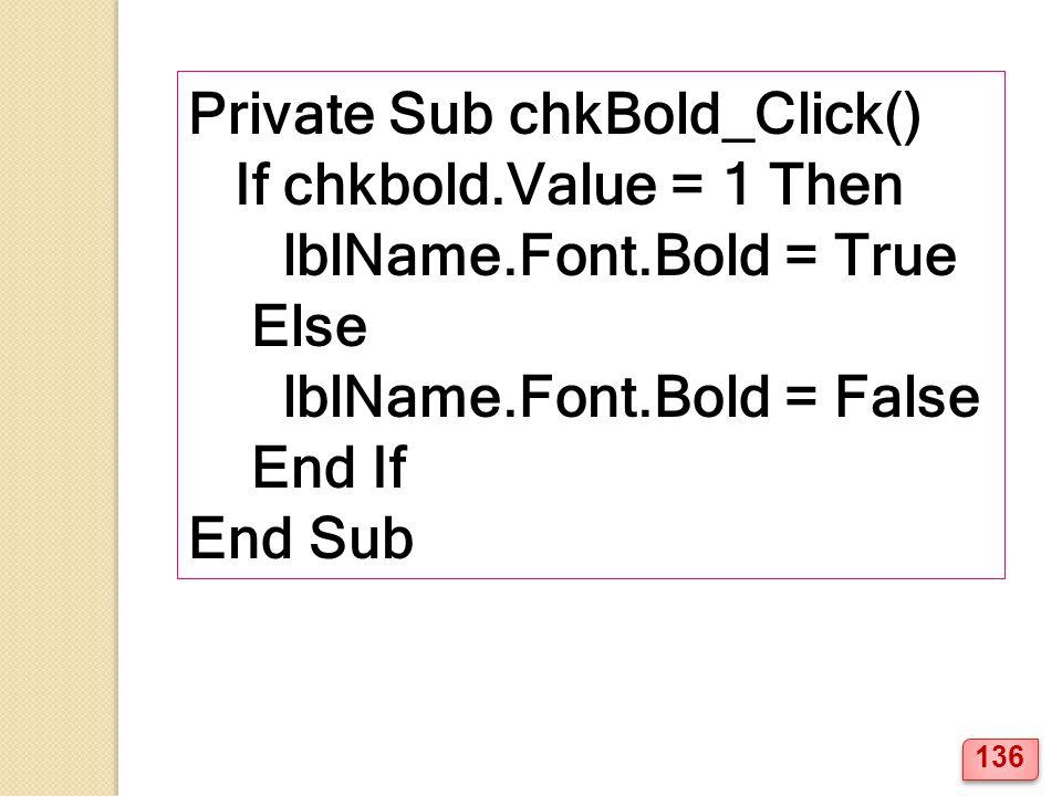 Private Sub chkBold_Click() If chkbold.Value = 1 Then lblName.Font.Bold = True Else lblName.Font.Bold = False End If End Sub 136