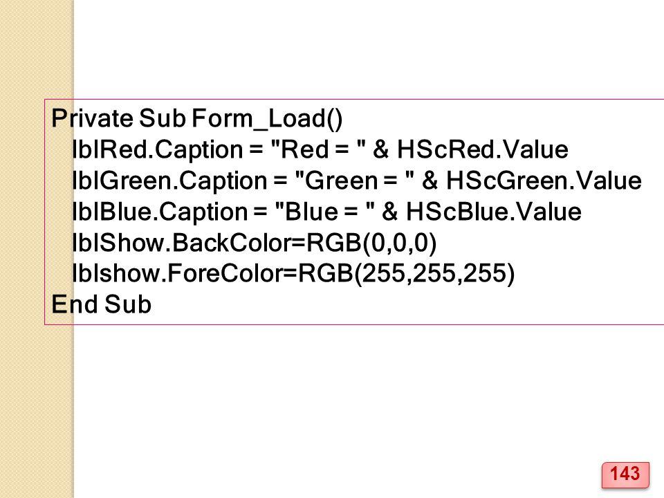 Private Sub Form_Load() lblRed.Caption = Red = & HScRed.Value lblGreen.Caption = Green = & HScGreen.Value lblBlue.Caption = Blue = & HScBlue.Value lblShow.BackColor=RGB(0,0,0) lblshow.ForeColor=RGB(255,255,255) End Sub 143
