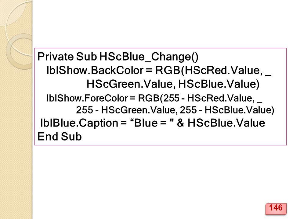 Private Sub HScBlue_Change() lblShow.BackColor = RGB(HScRed.Value, _ HScGreen.Value, HScBlue.Value) lblShow.ForeColor = RGB(255 - HScRed.Value, _ 255 - HScGreen.Value, 255 - HScBlue.Value) lblBlue.Caption = Blue = & HScBlue.Value End Sub 146