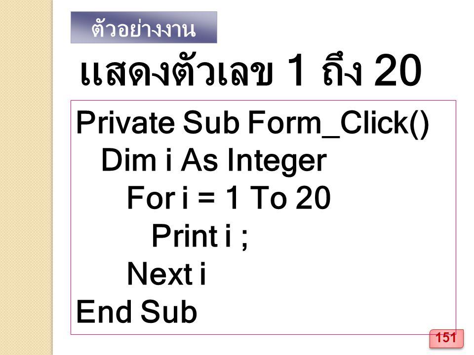 ตัวอย่างงาน Private Sub Form_Click() Dim i As Integer For i = 1 To 20 Print i ; Next i End Sub แสดงตัวเลข 1 ถึง 20 151