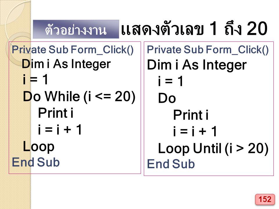 ตัวอย่างงาน แสดงตัวเลข 1 ถึง 20 Private Sub Form_Click() Dim i As Integer i = 1 Do While (i <= 20) Print i i = i + 1 Loop End Sub Private Sub Form_Click() Dim i As Integer i = 1 Do Print i i = i + 1 Loop Until (i > 20) End Sub 152