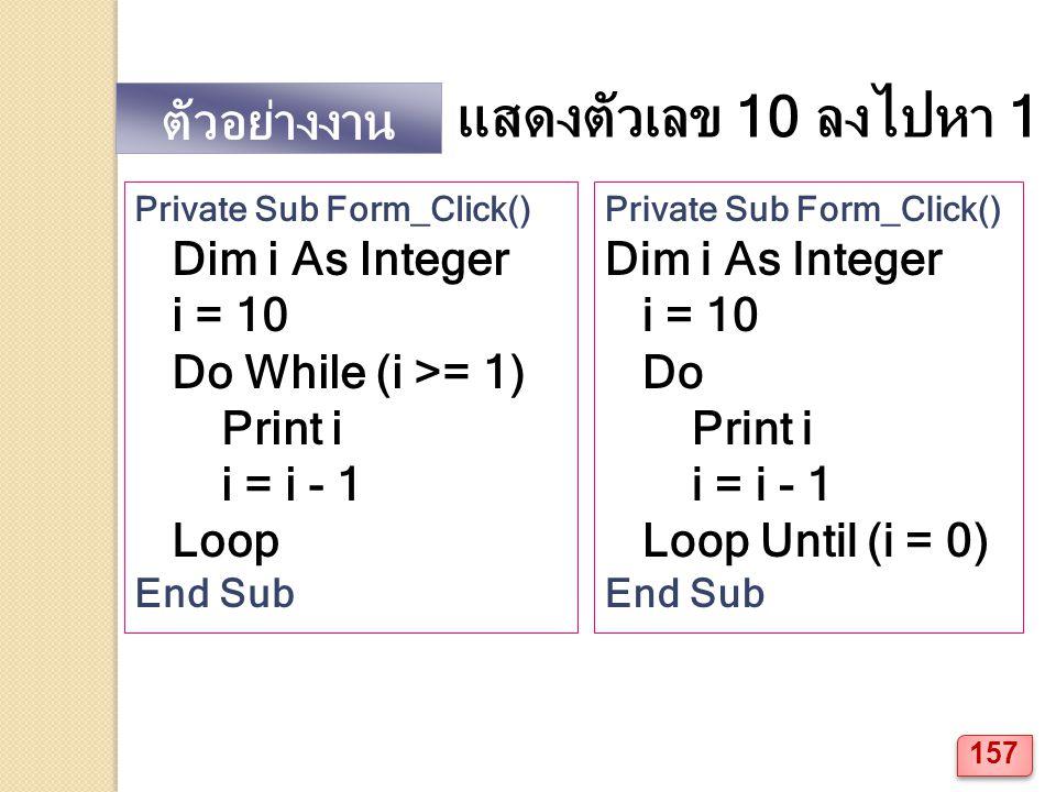 ตัวอย่างงาน แสดงตัวเลข 10 ลงไปหา 1 Private Sub Form_Click() Dim i As Integer i = 10 Do While (i >= 1) Print i i = i - 1 Loop End Sub Private Sub Form_Click() Dim i As Integer i = 10 Do Print i i = i - 1 Loop Until (i = 0) End Sub 157