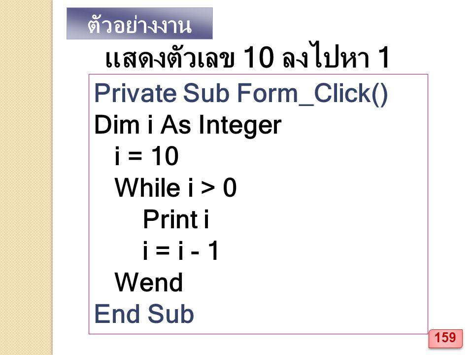 ตัวอย่างงาน แสดงตัวเลข 10 ลงไปหา 1 Private Sub Form_Click() Dim i As Integer i = 10 While i > 0 Print i i = i - 1 Wend End Sub 159