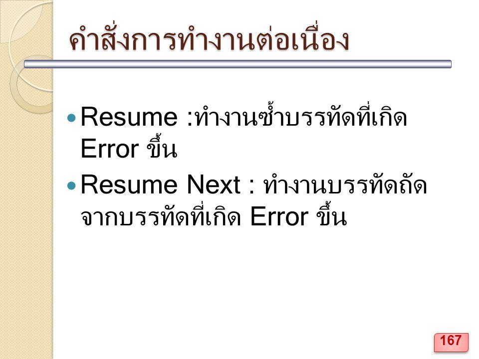 คำสั่งการทำงานต่อเนื่อง Resume :ทำงานซ้ำบรรทัดที่เกิด Error ขึ้น Resume Next : ทำงานบรรทัดถัด จากบรรทัดที่เกิด Error ขึ้น 167