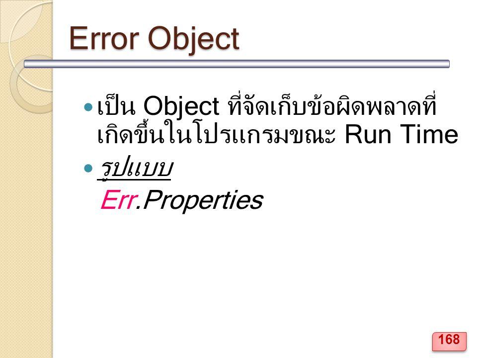 Error Object เป็น Object ที่จัดเก็บข้อผิดพลาดที่ เกิดขึ้นในโปรแกรมขณะ Run Time รูปแบบ Err.Properties 168
