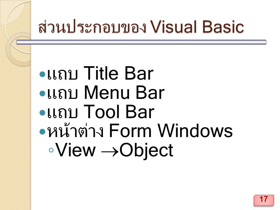 ส่วนประกอบของ Visual Basic แถบ Title Bar แถบ Menu Bar แถบ Tool Bar หน้าต่าง Form Windows ◦ View  Object 17