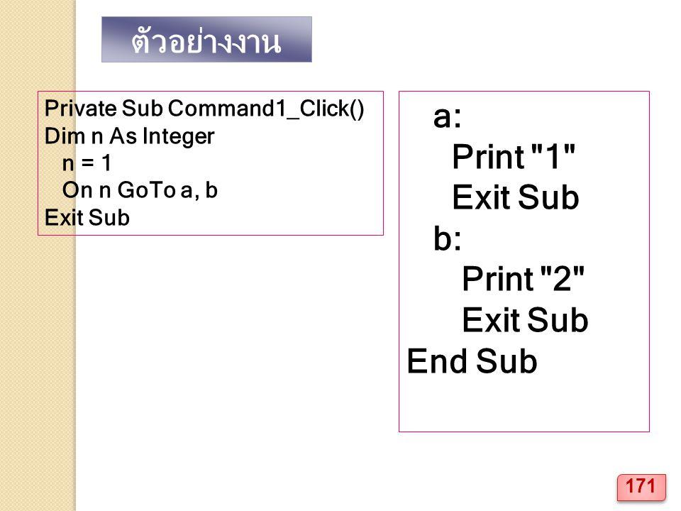 ตัวอย่างงาน Private Sub Command1_Click() Dim n As Integer n = 1 On n GoTo a, b Exit Sub a: Print 1 Exit Sub b: Print 2 Exit Sub End Sub 171