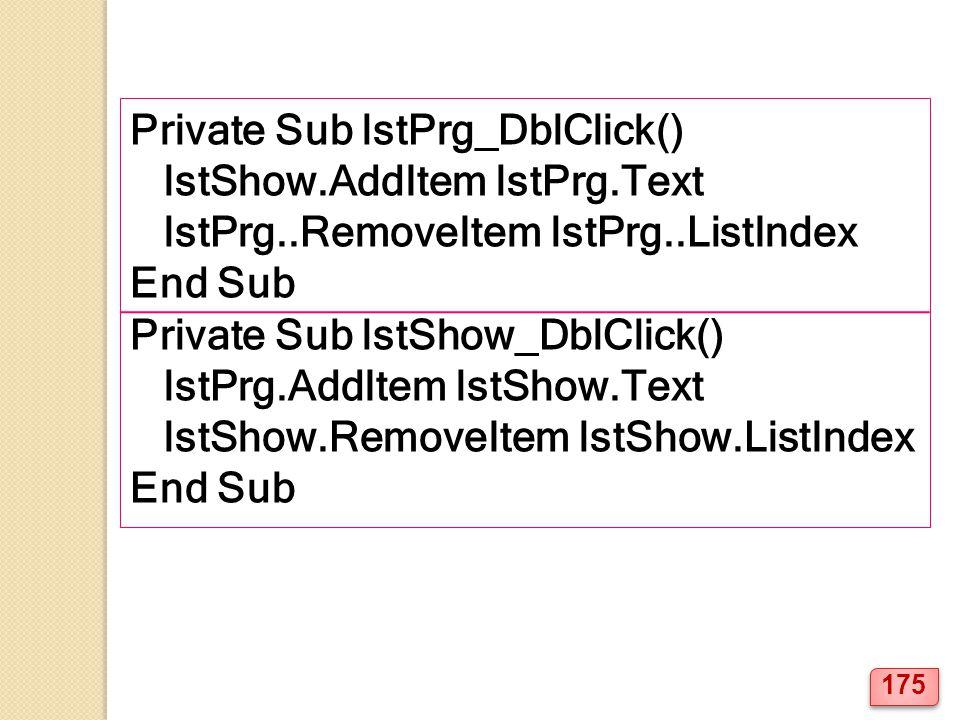 Private Sub lstPrg_DblClick() lstShow.AddItem lstPrg.Text lstPrg..RemoveItem lstPrg..ListIndex End Sub Private Sub lstShow_DblClick() lstPrg.AddItem lstShow.Text lstShow.RemoveItem lstShow.ListIndex End Sub 175