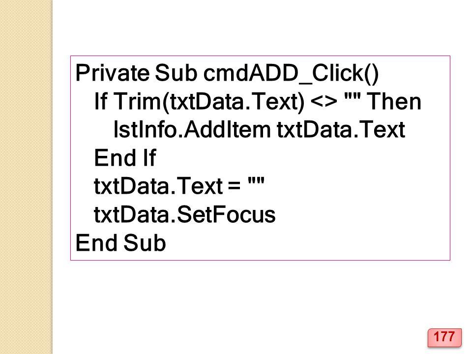 Private Sub cmdADD_Click() If Trim(txtData.Text) <> Then lstInfo.AddItem txtData.Text End If txtData.Text = txtData.SetFocus End Sub 177