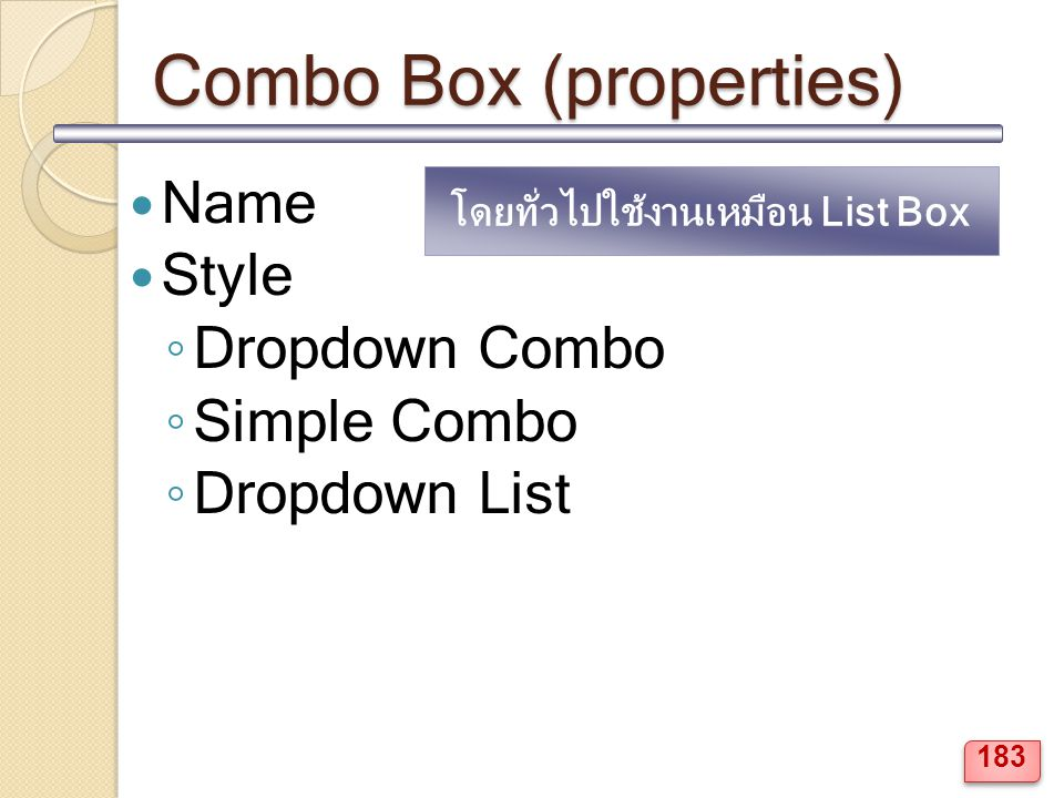 Combo Box (properties) Name Style ◦ Dropdown Combo ◦ Simple Combo ◦ Dropdown List โดยทั่วไปใช้งานเหมือน List Box 183