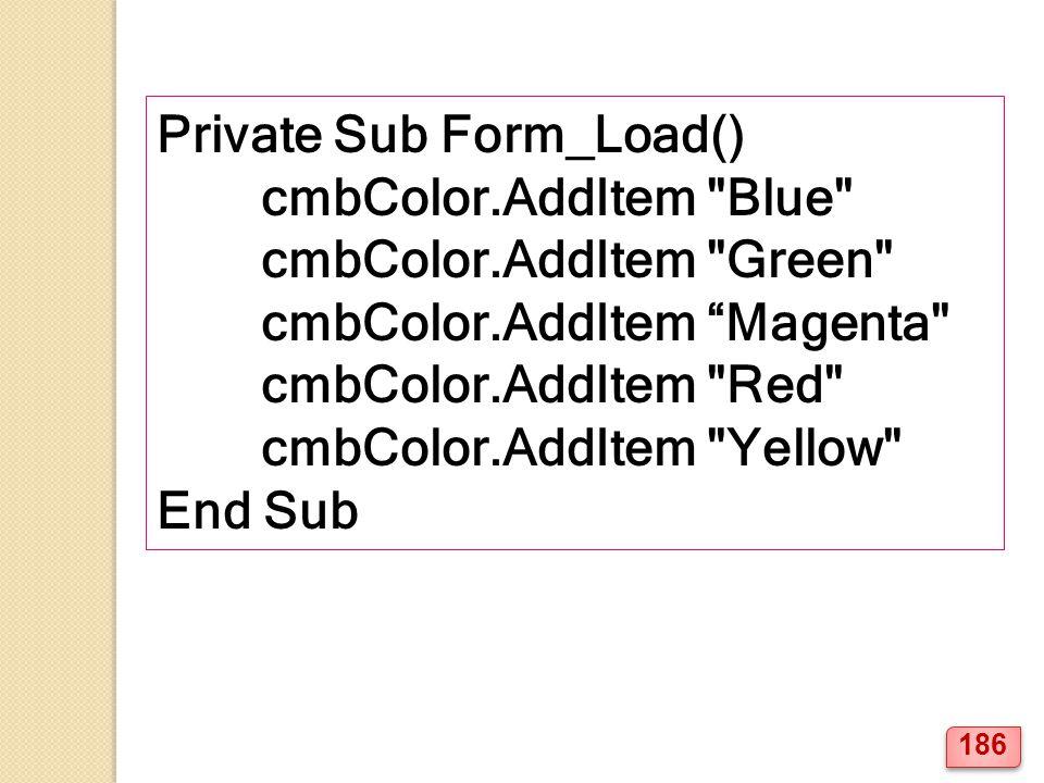 Private Sub Form_Load() cmbColor.AddItem Blue cmbColor.AddItem Green cmbColor.AddItem Magenta cmbColor.AddItem Red cmbColor.AddItem Yellow End Sub 186