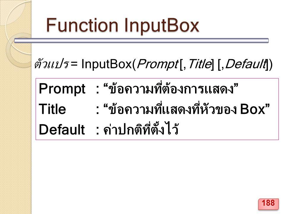 Function InputBox ตัวแปร = InputBox(Prompt [,Title] [,Default]) Prompt : ข้อความที่ต้องการแสดง Title : ข้อความที่แสดงที่หัวของ Box Default : ค่าปกติที่ตั้งไว้ 188