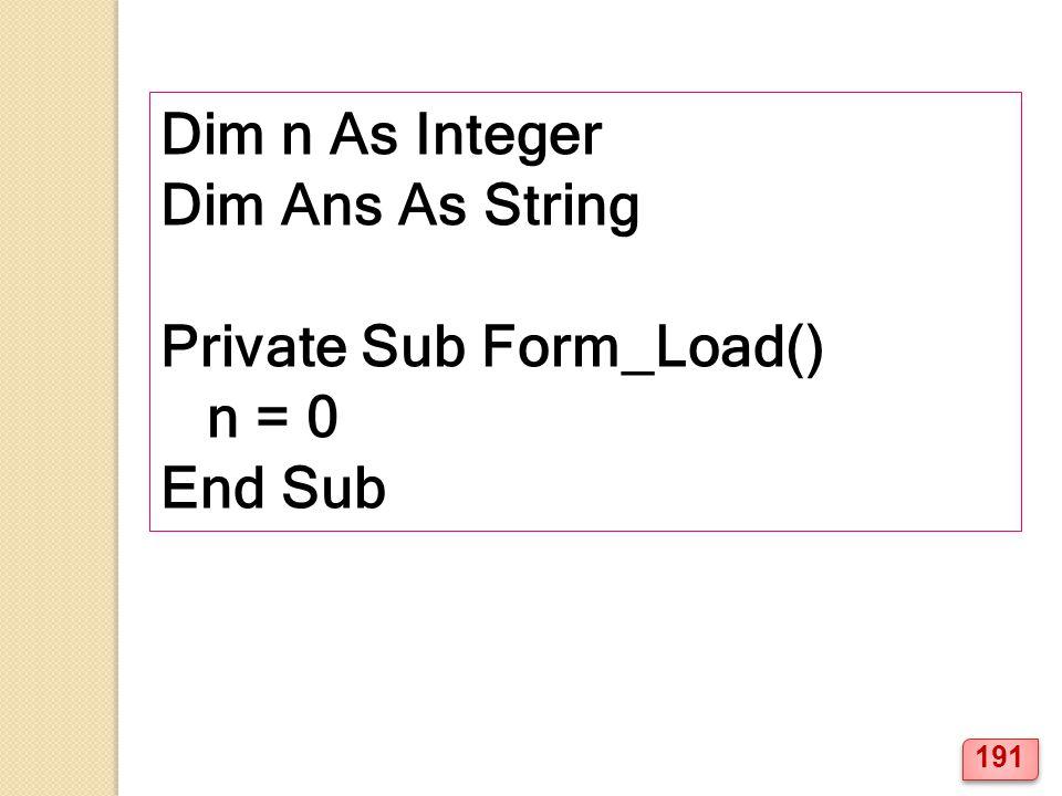 Dim n As Integer Dim Ans As String Private Sub Form_Load() n = 0 End Sub 191