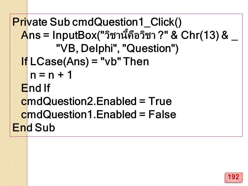 Private Sub cmdQuestion1_Click() Ans = InputBox( วิชานี้คือวิชา ? & Chr(13) & _ VB, Delphi , Question ) If LCase(Ans) = vb Then n = n + 1 End If cmdQuestion2.Enabled = True cmdQuestion1.Enabled = False End Sub 192