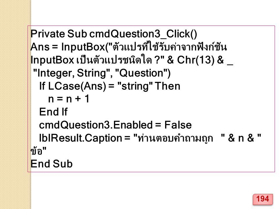 Private Sub cmdQuestion3_Click() Ans = InputBox( ตัวแปรที่ใช้รับค่าจากฟังก์ชัน InputBox เป็นตัวแปรชนิดใด ? & Chr(13) & _ Integer, String , Question ) If LCase(Ans) = string Then n = n + 1 End If cmdQuestion3.Enabled = False lblResult.Caption = ท่านตอบคำถามถูก & n & ข้อ End Sub 194