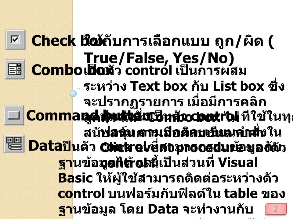 2 Check box ใช้กับการเลือกแบบ ถูก / ผิด ( True/False, Yes/No) Combo box เป็นตัว control เป็นการผสม ระหว่าง Text box กับ List box ซึ่ง จะปรากฏรายการ เมื่อมีการคลิก ลูกศร และ Combo box ไม่ สนับสนุนการเลือกแบบหลายค่า Command button ปุ่มคำสั่งเป็นตัว control ทีใช้ในทุก ฟอร์ม ตามปกติจะเขียนคำสั่งใน Click event procedure ของตัว control นี้ Data เป็นตัว control ที่สามารถรวมข้อมูลกับ ฐานข้อมูลได้ และเป็นส่วนที่ Visual Basic ให้ผู้ใช้สามารถติดต่อระหว่างตัว control บนฟอร์มกับฟิลด์ใน table ของ ฐานข้อมูล โดย Data จะทำงานกับ Database Jet ของฐานข้อมูล แต่ไม่ สามารถทำงานกับ ActiveX Data Object (ADO) ได้